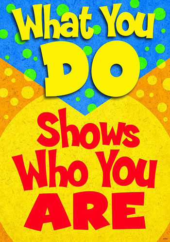 WHAT YOU DO SHOWS WHO YOU ARE